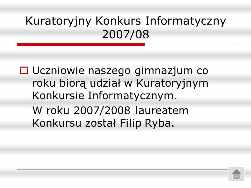Kuratoryjny Konkurs Informatyczny 2007/08 Uczniowie naszego gimnazjum co roku biorą udział w Kuratoryjnym Konkursie Informatycznym. W roku 2007/2008 l
