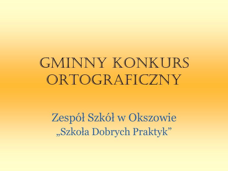 GMINNY KONKURS ORTOGRAFICZNY Zespół Szkół w Okszowie Szkoła Dobrych Praktyk