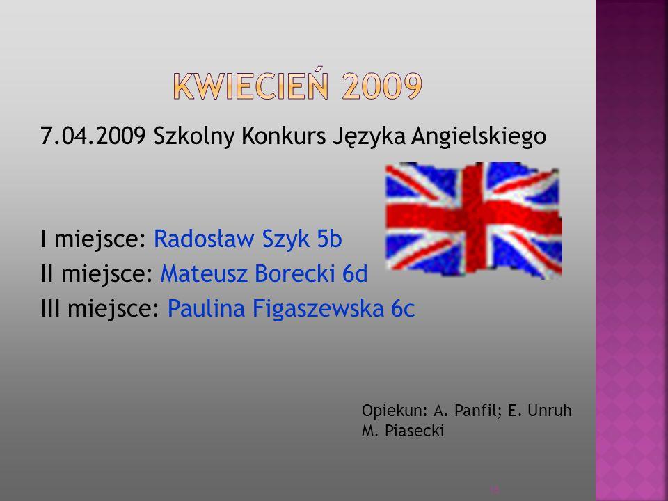 7.04.2009 Szkolny Konkurs Języka Angielskiego I miejsce: Radosław Szyk 5b II miejsce: Mateusz Borecki 6d III miejsce: Paulina Figaszewska 6c Opiekun:
