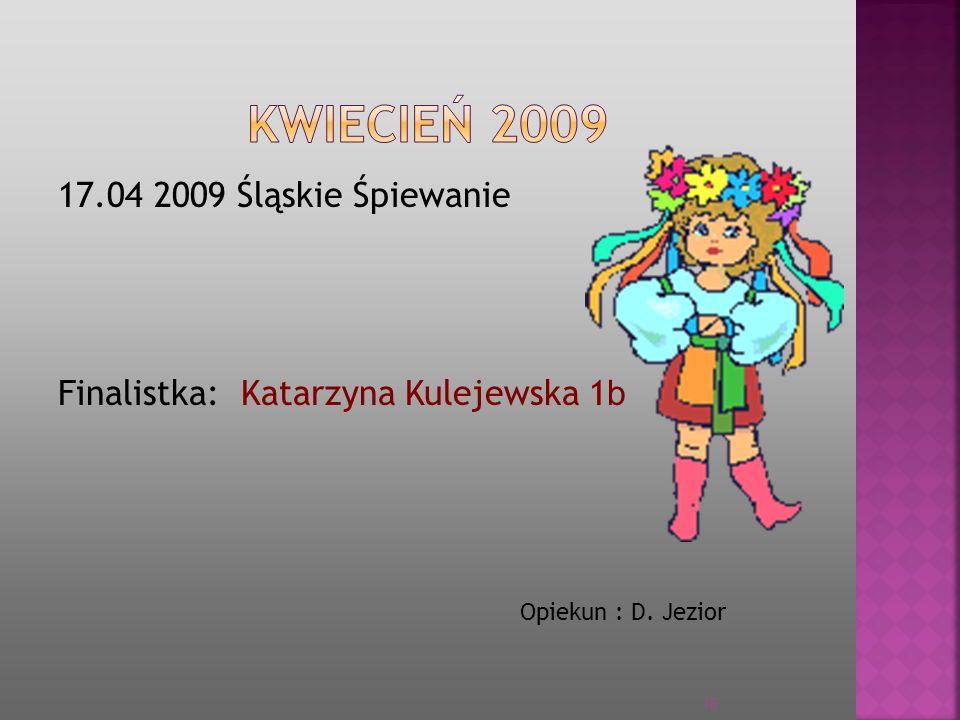 17.04 2009 Śląskie Śpiewanie Finalistka: Katarzyna Kulejewska 1 b Opiekun : D. Jezior 18