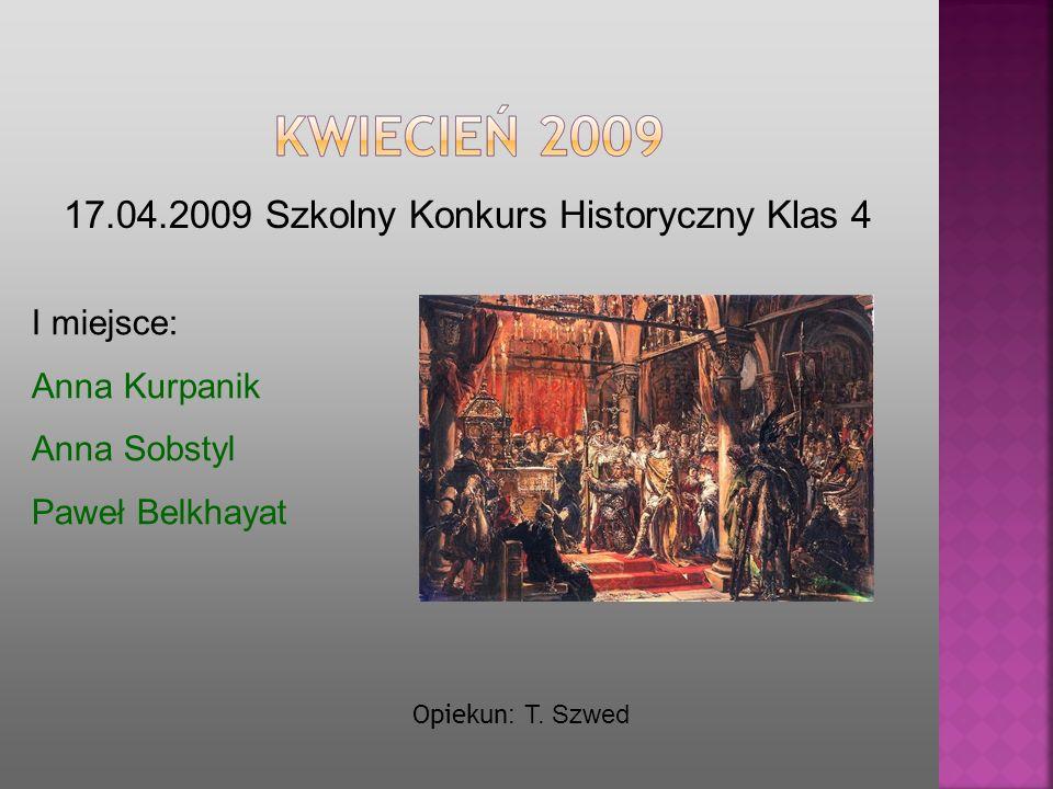 17.04.2009 Szkolny Konkurs Historyczny Klas 4 I miejsce: Anna Kurpanik Anna Sobstyl Paweł Belkhayat Opiekun : T. Szwed