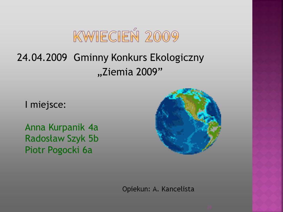 24.04.2009 Gminny Konkurs Ekologiczny Ziemia 2009 I miejsce: Anna Kurpanik 4a Radosław Szyk 5b Piotr Pogocki 6a Opiekun: A. Kancelista 24