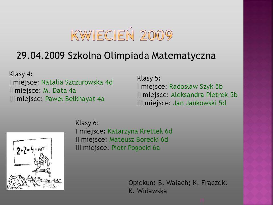 29.04.2009 Szkolna Olimpiada Matematyczna Opiekun: B. Wałach; K. Frączek; K. Widawska Klasy 4: I miejsce: Natalia Szczurowska 4d II miejsce: M. Data 4