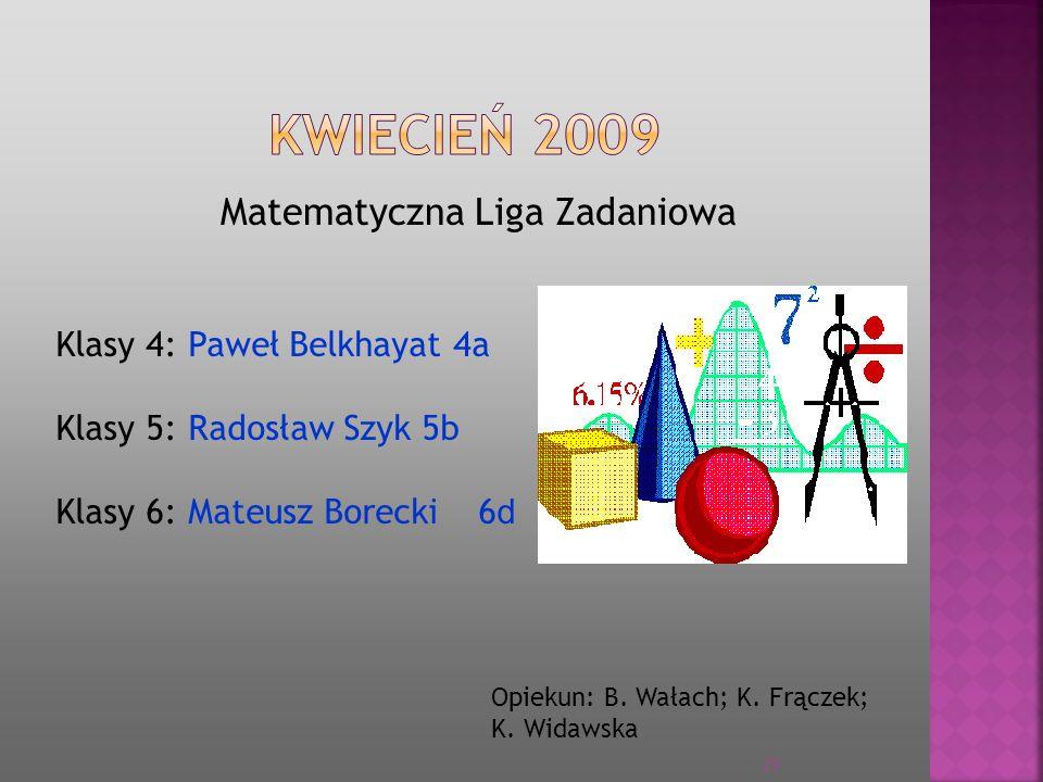Matematyczna Liga Zadaniowa Opiekun: B. Wałach; K. Frączek; K. Widawska Klasy 4: Paweł Belkhayat 4a Klasy 5: Radosław Szyk 5b Klasy 6: Mateusz Borecki