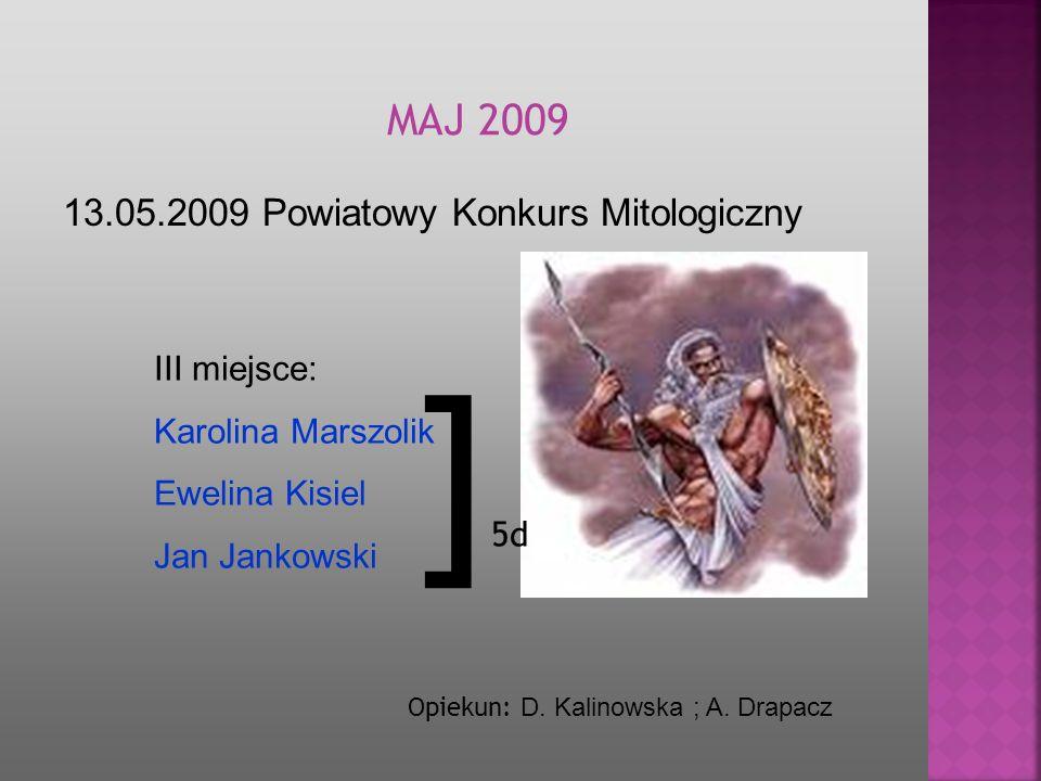 13.05.2009 Powiatowy Konkurs Mitologiczny MA J 2009 Opiekun: D. Kalinowska ; A. Drapacz III miejsce: Karolina Marszolik Ewelina Kisiel Jan Jankowski ]