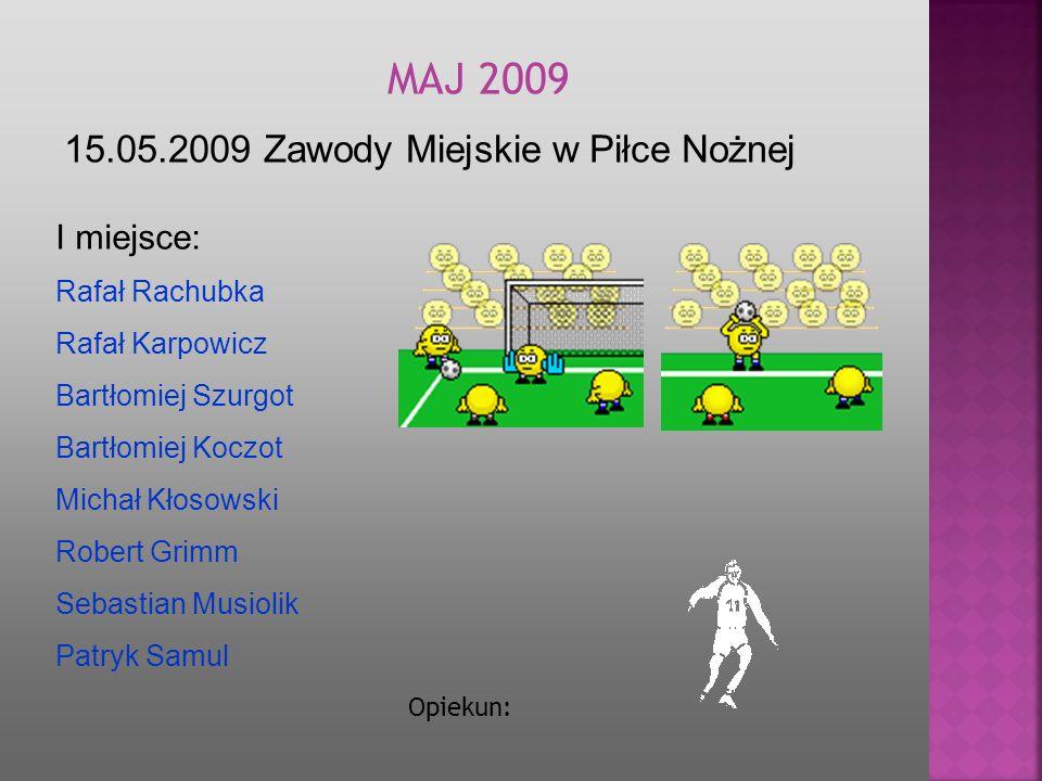15.05.2009 Zawody Miejskie w Piłce Nożnej MA J 2009 Opiekun: I miejsce: Rafał Rachubka Rafał Karpowicz Bartłomiej Szurgot Bartłomiej Koczot Michał Kło