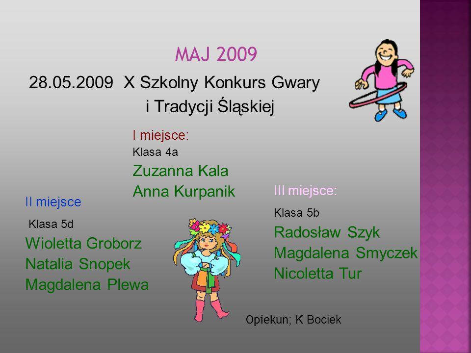 28.05.2009 X Szkolny Konkurs Gwary i Tradycji Śląskiej MA J 2009 Opiekun ; K Bociek I miejsce: Klasa 4a Zuzanna Kala Anna Kurpanik II miejsce Klasa 5d