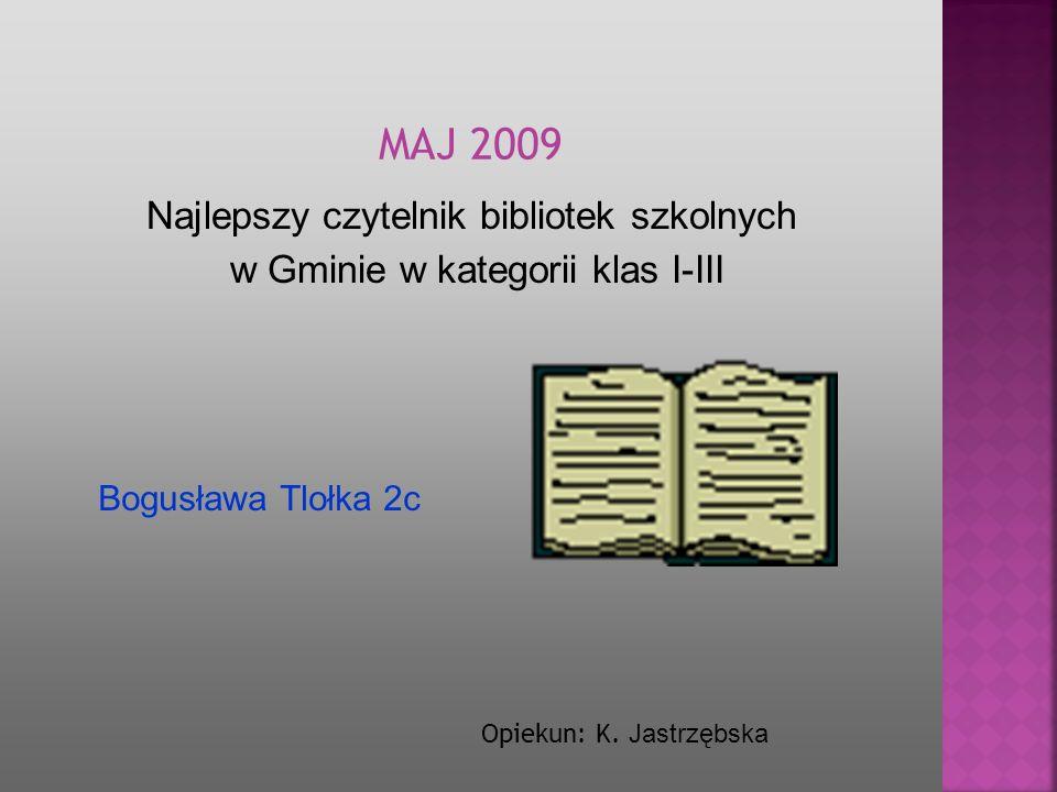 Najlepszy czytelnik bibliotek szkolnych w Gminie w kategorii klas I-III Opiekun: K. Jastrzębska Bogusława Tlołka 2c