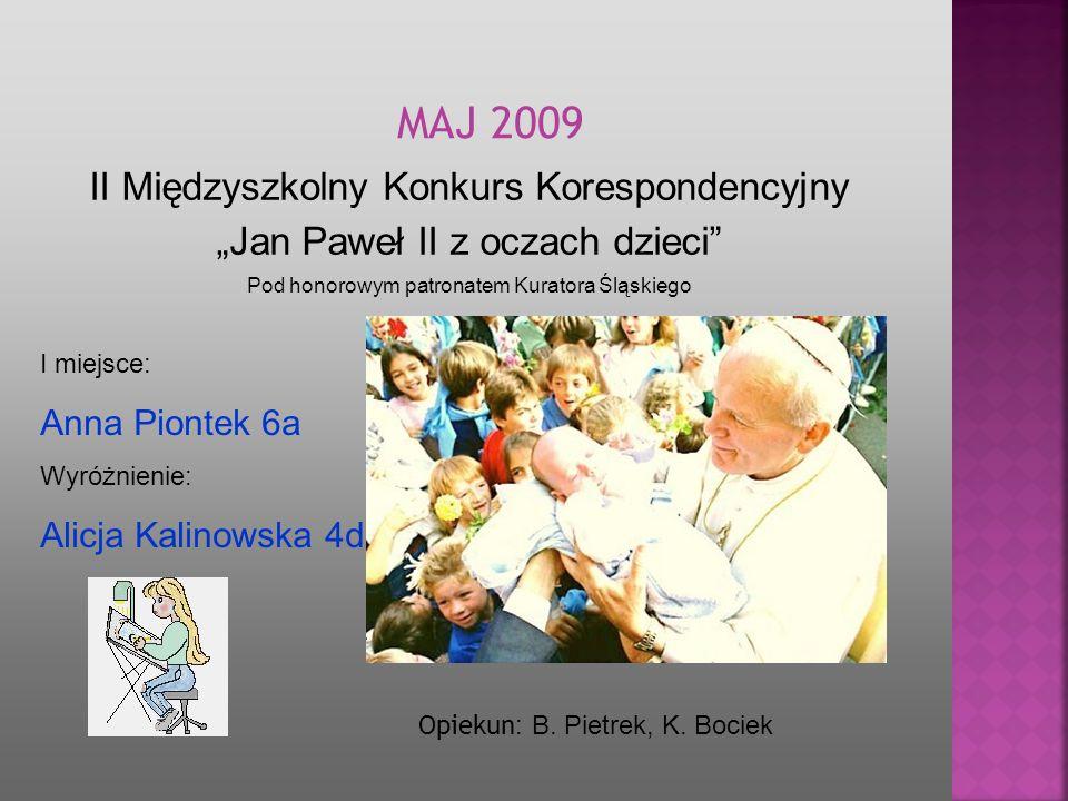 II Międzyszkolny Konkurs Korespondencyjny Jan Paweł II z oczach dzieci Pod honorowym patronatem Kuratora Śląskiego MA J 2009 Opiekun : B. Pietrek, K.