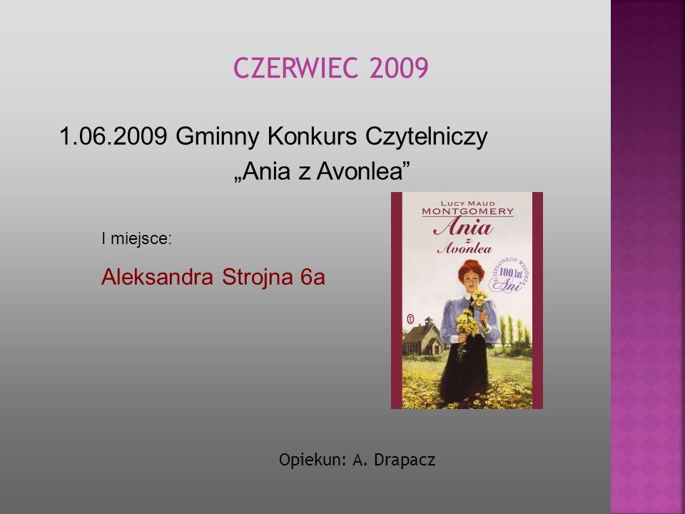 I miejsce: Aleksandra Strojna 6a 1.06.2009 Gminny Konkurs Czytelniczy Ania z Avonlea CZERWIEC 2009 Opiekun: A. Drapacz