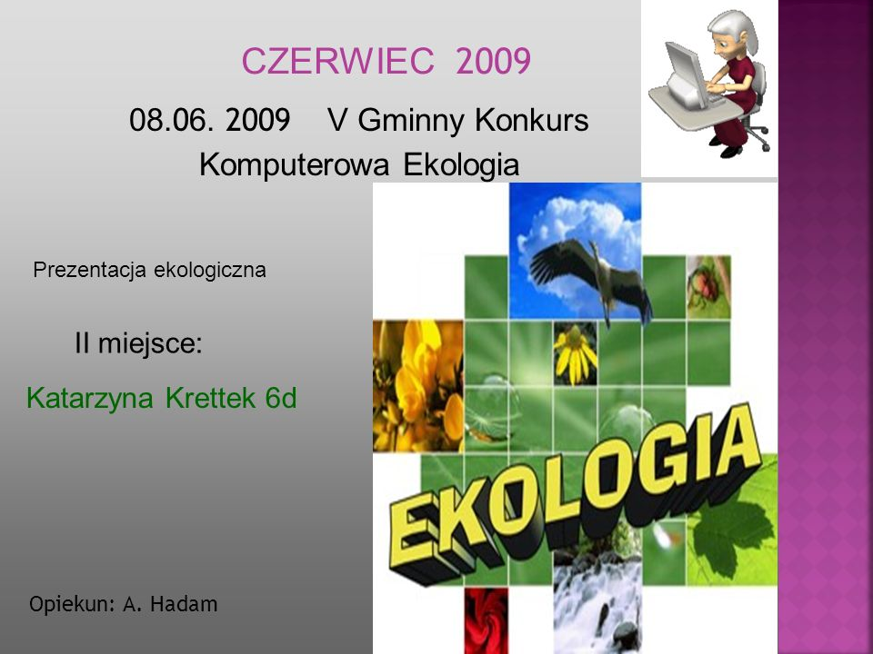47 08. 0 6. 2009 V Gminny Konkurs Komputerowa Ekologia Katarzyna Krettek 6d Opiekun: A. Hadam CZERWIEC 2009 II miejsce: Prezentacja ekologiczna