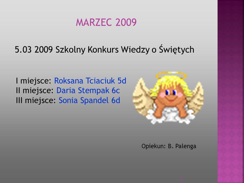 5.03 2009 Szkolny Konkurs Wiedzy o Świętych I miejsce: Roksana Tciaciuk 5d II miejsce: Daria Stempak 6c III miejsce: Sonia Spandel 6d Opiekun: B. Pale