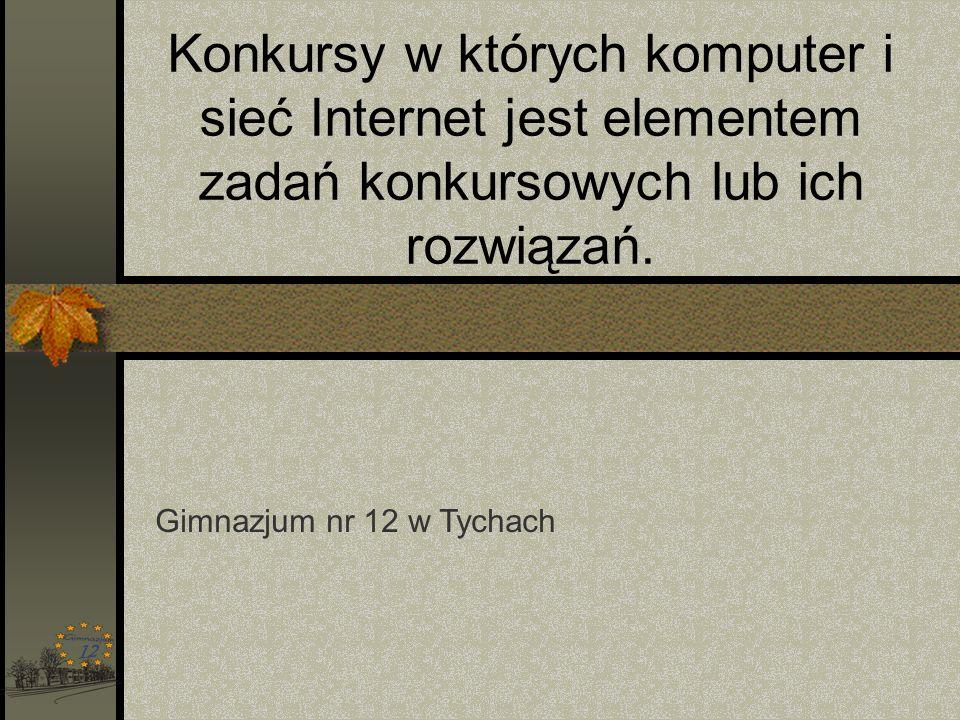 Konkursy w których komputer i sieć Internet jest elementem zadań konkursowych lub ich rozwiązań. Gimnazjum nr 12 w Tychach