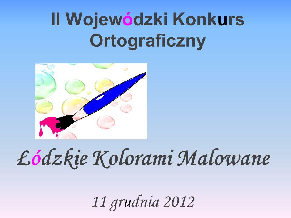 II Wojewódzki Konkurs Ortograficzny Łódzkie Kolorami Malowane 11 grudnia 2012