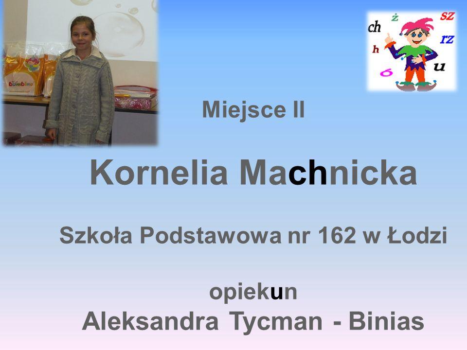 Miejsce II Kornelia Machnicka Szkoła Podstawowa nr 162 w Łodzi opiekun Aleksandra Tycman - Binias