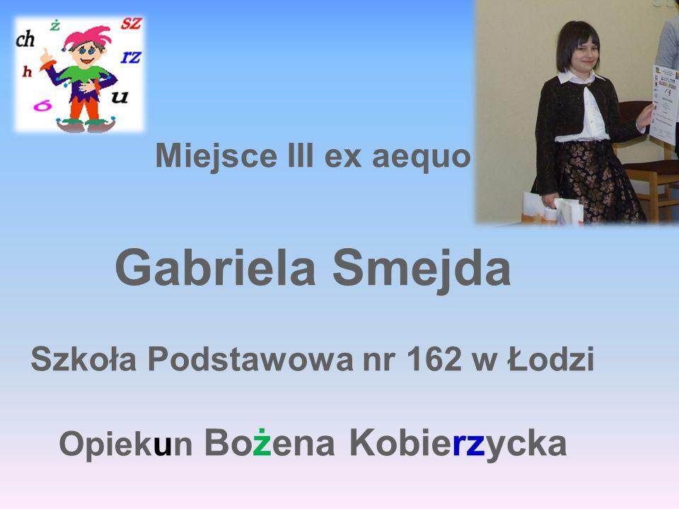 Miejsce III ex aequo Gabriela Smejda Szkoła Podstawowa nr 162 w Łodzi Opiekun Bożena Kobierzycka