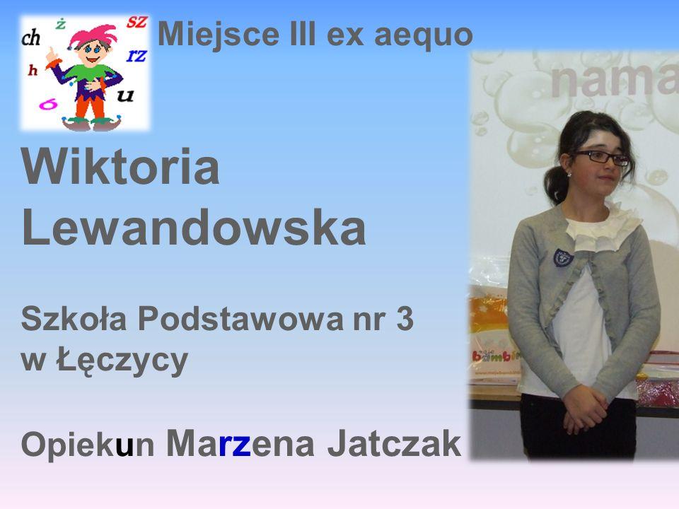 Miejsce III ex aequo Wiktoria Lewandowska Szkoła Podstawowa nr 3 w Łęczycy Opiekun Marzena Jatczak