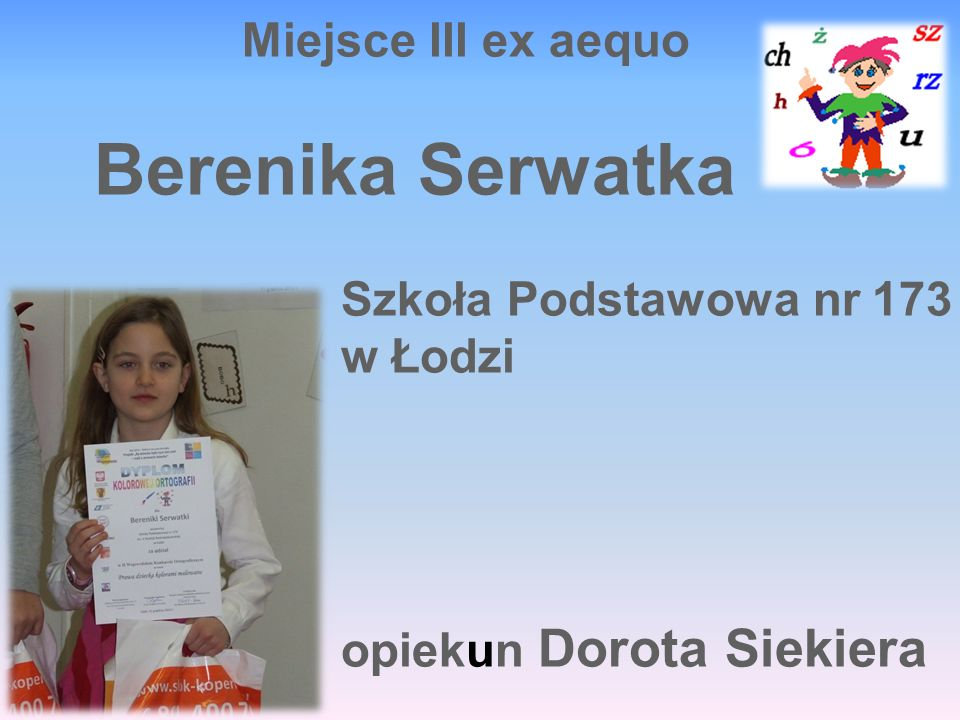 Miejsce III ex aequo Berenika Serwatka Szkoła Podstawowa nr 173 w Łodzi opiekun Dorota Siekiera