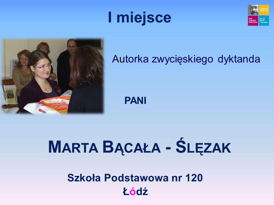 I miejsce Autorka zwycięskiego dyktanda PANI M ARTA B ĄCAŁA - Ś LĘZAK Szkoła Podstawowa nr 120 Łódź