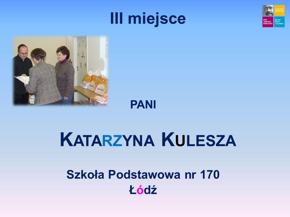 III miejsce PANI K ATARZYNA K ULESZA Szkoła Podstawowa nr 170 Łódź
