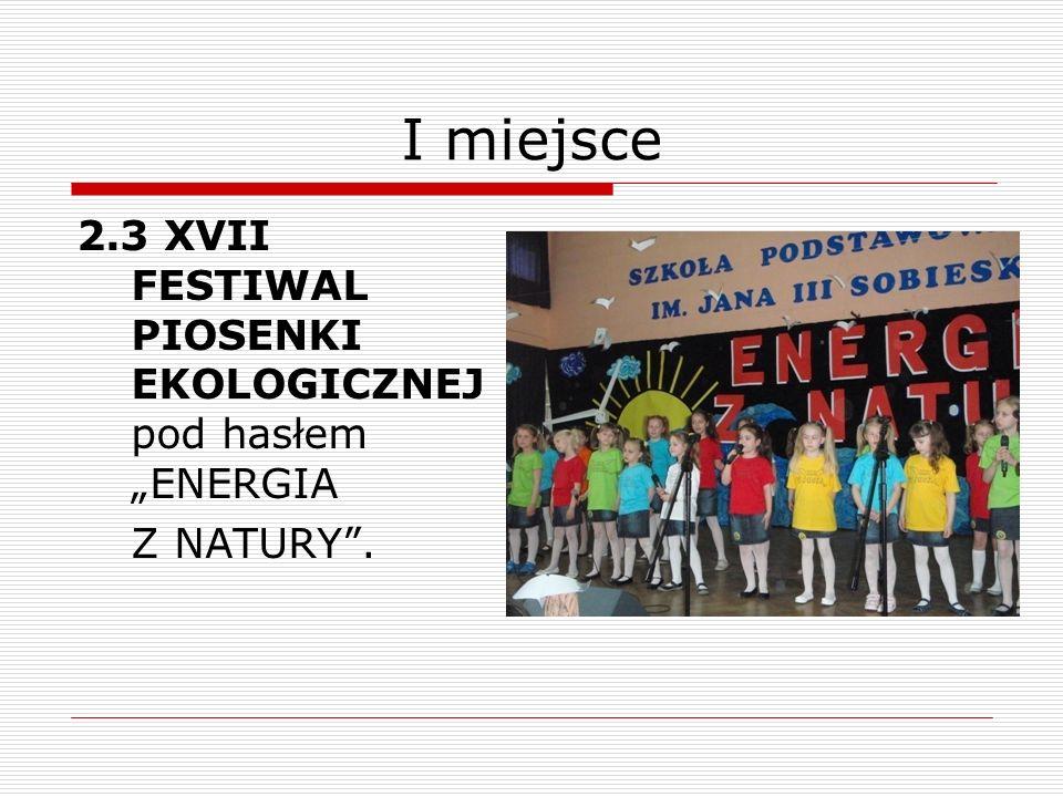 I miejsce 2.3 XVII FESTIWAL PIOSENKI EKOLOGICZNEJ pod hasłem ENERGIA Z NATURY.