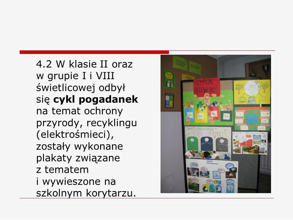 4.2 W klasie II oraz w grupie I i VIII świetlicowej odbył się cykl pogadanek na temat ochrony przyrody, recyklingu (elektrośmieci), zostały wykonane p