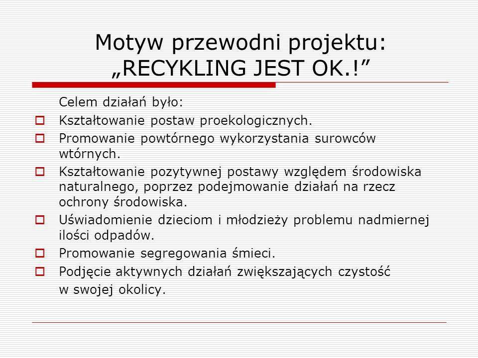 Motyw przewodni projektu: RECYKLING JEST OK.! Celem działań było: Kształtowanie postaw proekologicznych. Promowanie powtórnego wykorzystania surowców