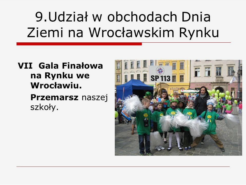 9.Udział w obchodach Dnia Ziemi na Wrocławskim Rynku VII Gala Finałowa na Rynku we Wrocławiu. Przemarsz naszej szkoły.