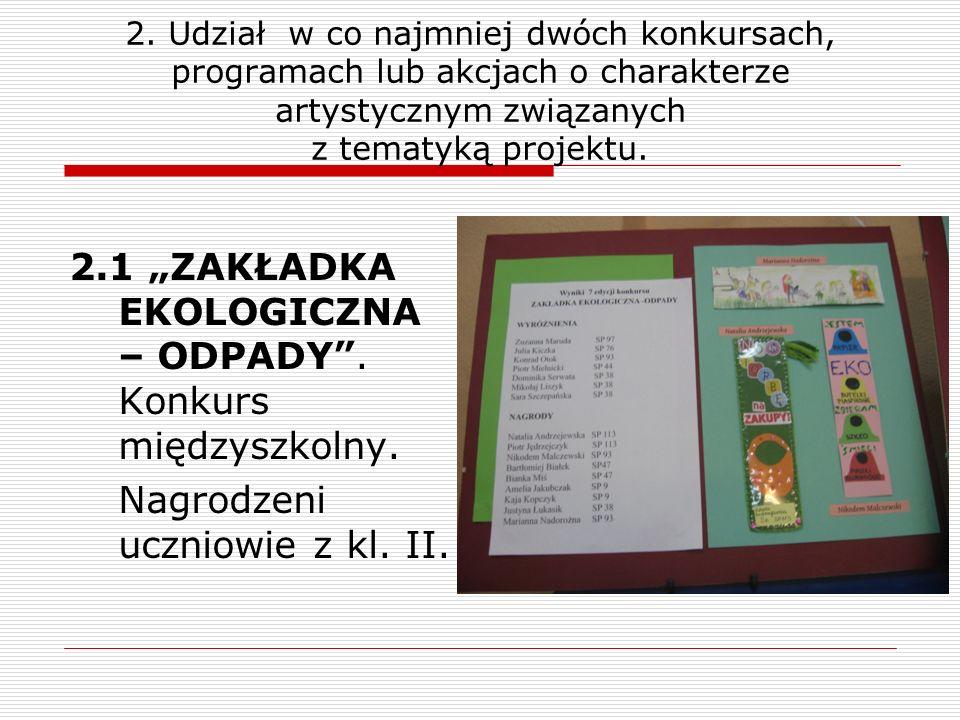 2. Udział w co najmniej dwóch konkursach, programach lub akcjach o charakterze artystycznym związanych z tematyką projektu. 2.1 ZAKŁADKA EKOLOGICZNA –