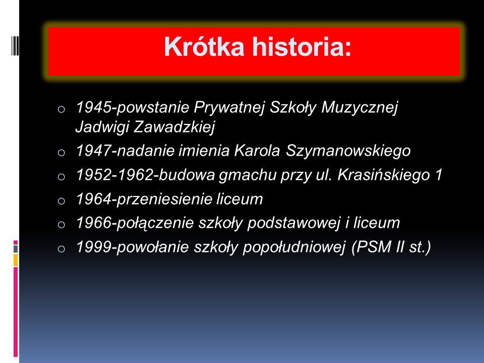 Krótka historia: o 1945-powstanie Prywatnej Szkoły Muzycznej Jadwigi Zawadzkiej o 1947-nadanie imienia Karola Szymanowskiego o 1952-1962-budowa gmachu przy ul.