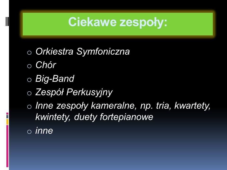Ciekawe zespoły: o Orkiestra Symfoniczna o Chór o Big-Band o Zespół Perkusyjny o Inne zespoły kameralne, np.
