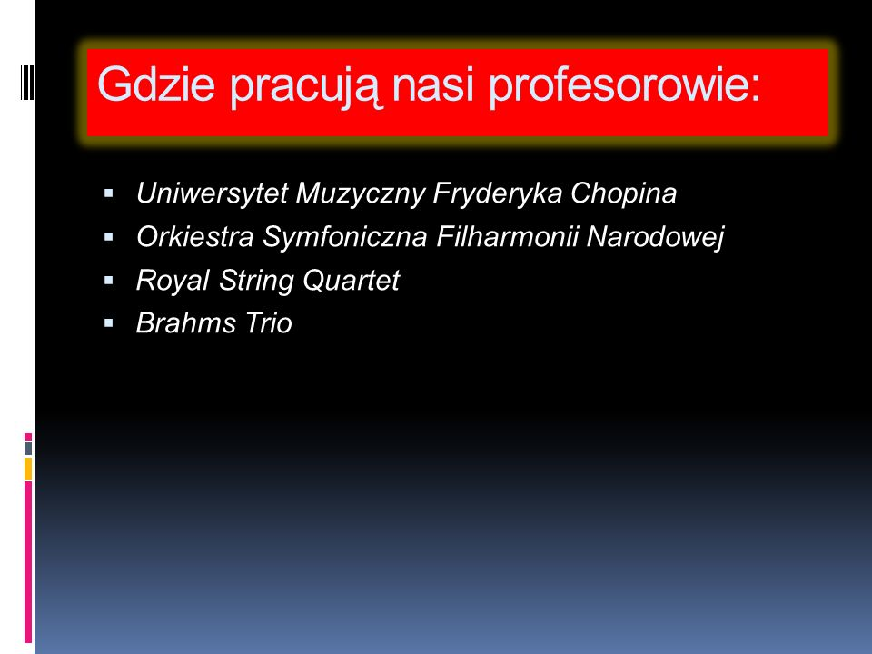 Gdzie pracują nasi profesorowie: Uniwersytet Muzyczny Fryderyka Chopina Orkiestra Symfoniczna Filharmonii Narodowej Royal String Quartet Brahms Trio