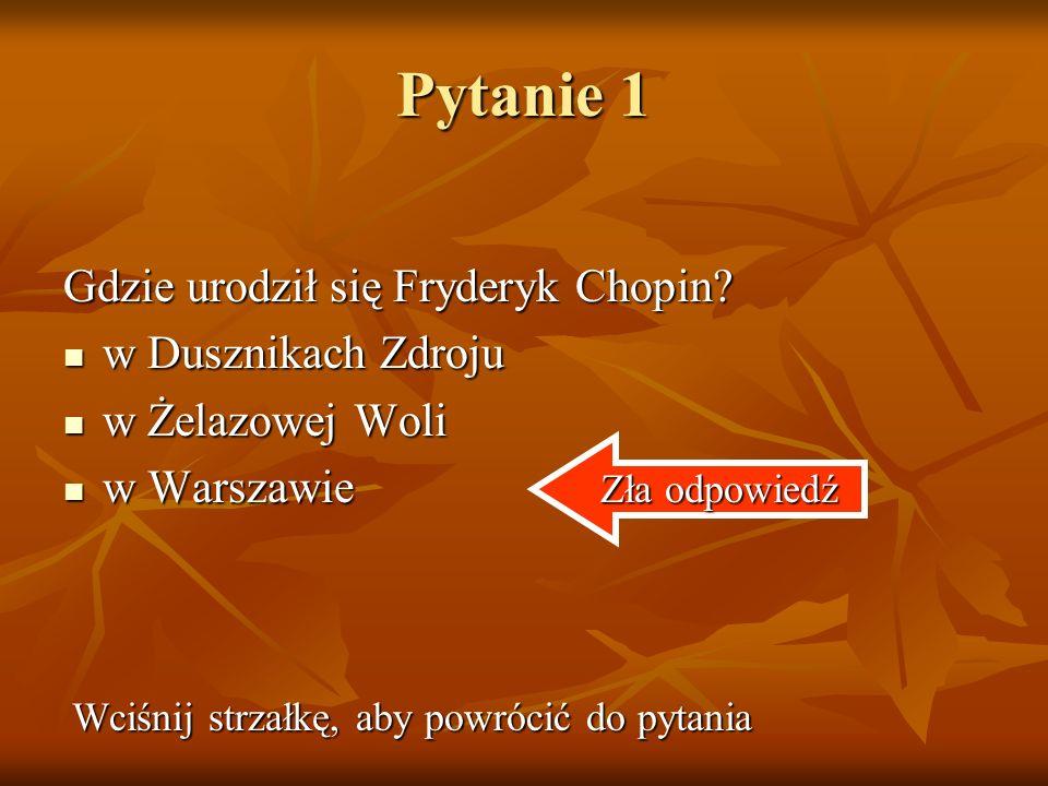 Pytanie 1 Gdzie urodził się Fryderyk Chopin.