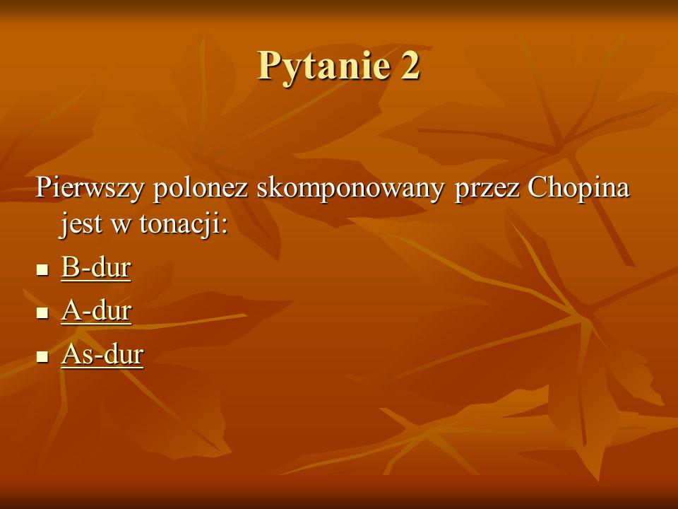 Pytanie 2 Pierwszy polonez skomponowany przez Chopina jest w tonacji: B-dur B-dur B-dur A-dur A-dur A-dur As-dur As-dur As-dur