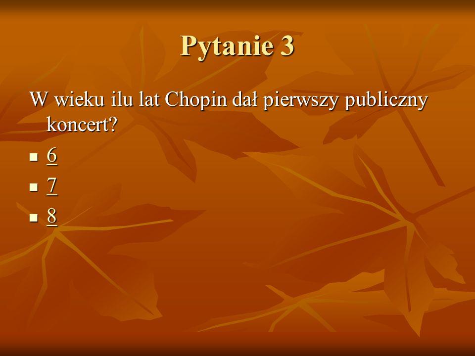 Pytanie 3 W wieku ilu lat Chopin dał pierwszy publiczny koncert? 6 6 7 7 8 8