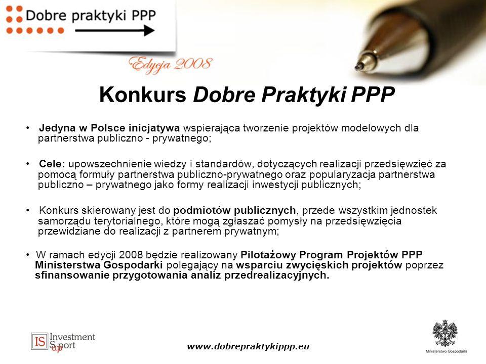 www.dobrepraktykippp.eu Konkurs Dobre Praktyki PPP Jedyna w Polsce inicjatywa wspierająca tworzenie projektów modelowych dla partnerstwa publiczno - prywatnego; Cele: upowszechnienie wiedzy i standardów, dotyczących realizacji przedsięwzięć za pomocą formuły partnerstwa publiczno-prywatnego oraz popularyzacja partnerstwa publiczno – prywatnego jako formy realizacji inwestycji publicznych; Konkurs skierowany jest do podmiotów publicznych, przede wszystkim jednostek samorządu terytorialnego, które mogą zgłaszać pomysły na przedsięwzięcia przewidziane do realizacji z partnerem prywatnym; W ramach edycji 2008 będzie realizowany Pilotażowy Program Projektów PPP Ministerstwa Gospodarki polegający na wsparciu zwycięskich projektów poprzez sfinansowanie przygotowania analiz przedrealizacyjnych.