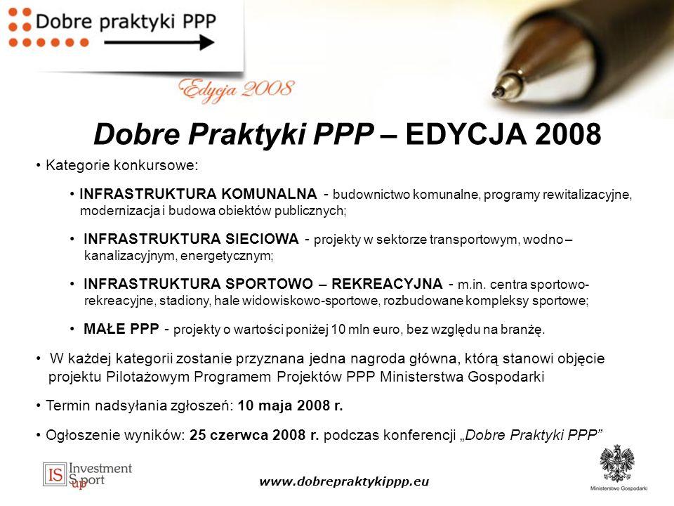 www.dobrepraktykippp.eu Dobre Praktyki PPP – EDYCJA 2008 Kategorie konkursowe: INFRASTRUKTURA KOMUNALNA - budownictwo komunalne, programy rewitalizacyjne, modernizacja i budowa obiektów publicznych; INFRASTRUKTURA SIECIOWA - projekty w sektorze transportowym, wodno – kanalizacyjnym, energetycznym; INFRASTRUKTURA SPORTOWO – REKREACYJNA - m.in.