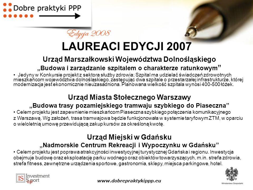 www.dobrepraktykippp.eu LAUREACI EDYCJI 2007 Urząd Marszałkowski Województwa Dolnośląskiego Budowa i zarządzanie szpitalem o charakterze ratunkowym Jedyny w Konkursie projekt z sektora służby zdrowia; Szpital ma udzielać świadczeń zdrowotnych mieszkańcom województwa dolnośląskiego, zastępując dwa szpitale o przestarzałej infrastrukturze, której modernizacja jest ekonomicznie nieuzasadniona.