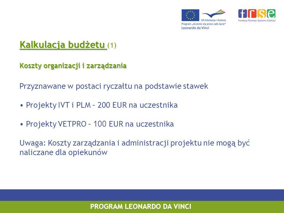 Kalkulacja budżetu Kalkulacja budżetu (1) Koszty organizacji i zarządzania Przyznawane w postaci ryczałtu na podstawie stawek Projekty IVT i PLM – 200 EUR na uczestnika Projekty VETPRO – 100 EUR na uczestnika Uwaga: Koszty zarządzania i administracji projektu nie mogą być naliczane dla opiekunów PROGRAM LEONARDO DA VINCI