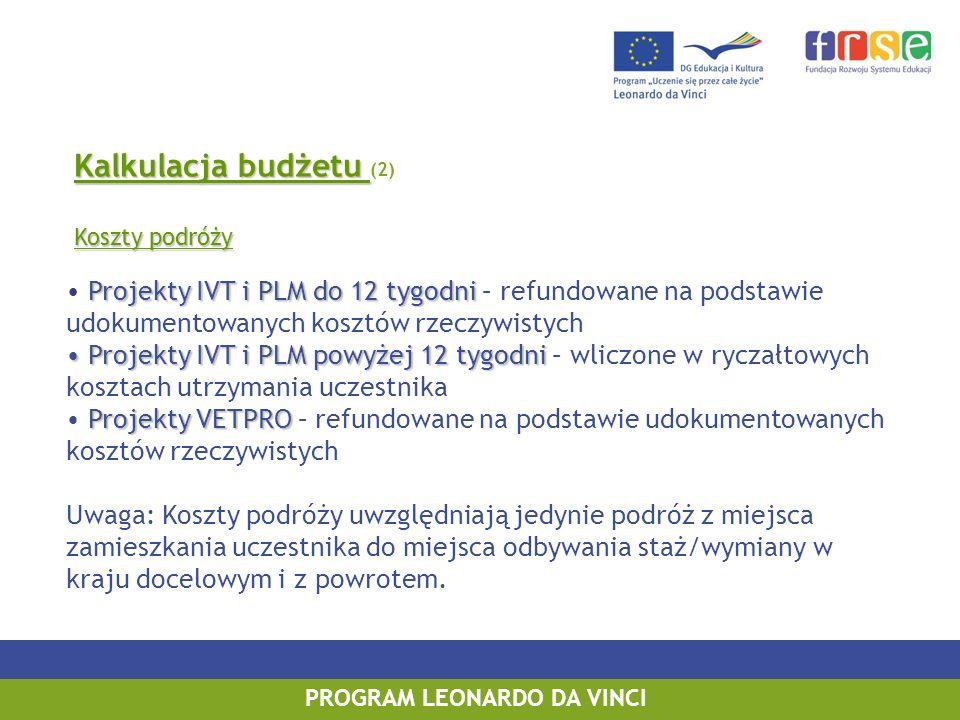 Projekty IVT i PLM do 12 tygodni Projekty IVT i PLM powyżej 12 tygodni Projekty VETPRO Projekty IVT i PLM do 12 tygodni – refundowane na podstawie udokumentowanych kosztów rzeczywistych Projekty IVT i PLM powyżej 12 tygodni – wliczone w ryczałtowych kosztach utrzymania uczestnika Projekty VETPRO – refundowane na podstawie udokumentowanych kosztów rzeczywistych Uwaga: Koszty podróży uwzględniają jedynie podróż z miejsca zamieszkania uczestnika do miejsca odbywania staż/wymiany w kraju docelowym i z powrotem.