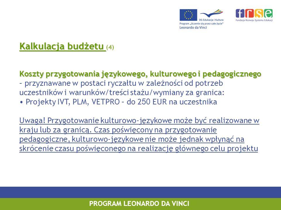 Kalkulacja budżetu Kalkulacja budżetu (4) Koszty przygotowania językowego, kulturowego i pedagogicznego Koszty przygotowania językowego, kulturowego i pedagogicznego – przyznawane w postaci ryczałtu w zależności od potrzeb uczestników i warunków/treści stażu/wymiany za granica: Projekty IVT, PLM, VETPRO – do 2 50 EUR na uczestnika Uwaga.