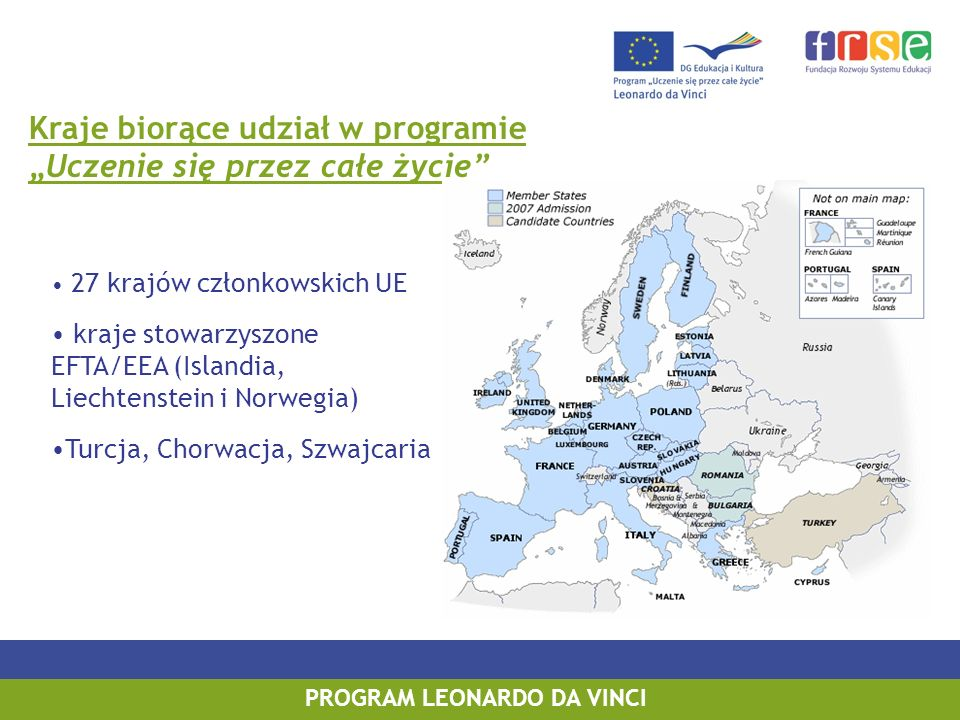 PROGRAM LEONARDO DA VINCI Kraje biorące udział w programie Uczenie się przez całe życie 27 krajów członkowskich UE kraje stowarzyszone EFTA/EEA (Islandia, Liechtenstein i Norwegia) Turcja, Chorwacja, Szwajcaria