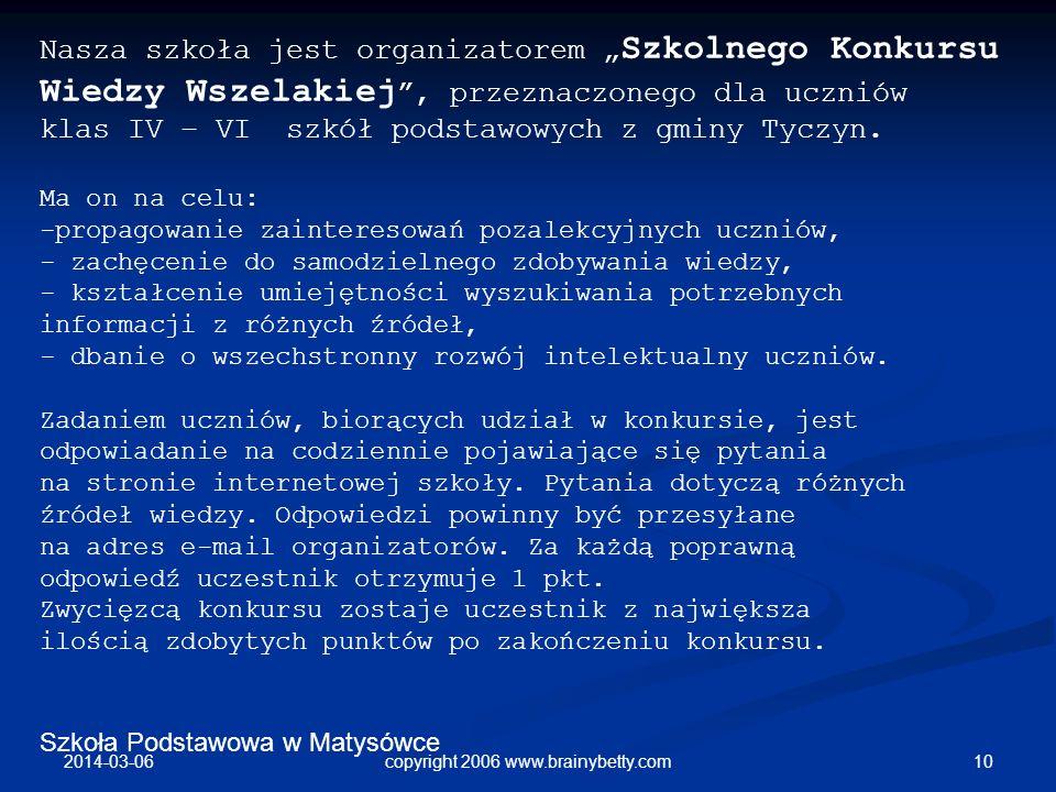 Szkoła Podstawowa w Matysówce 2014-03-06 10copyright 2006 www.brainybetty.com Nasza szkoła jest organizatorem Szkolnego Konkursu Wiedzy Wszelakiej, pr