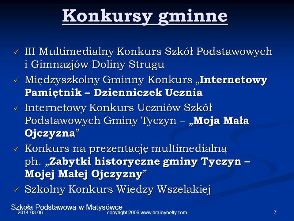 Szkoła Podstawowa w Matysówce 2014-03-06 7copyright 2006 www.brainybetty.com Konkursy gminne III Multimedialny Konkurs Szkół Podstawowych i Gimnazjów