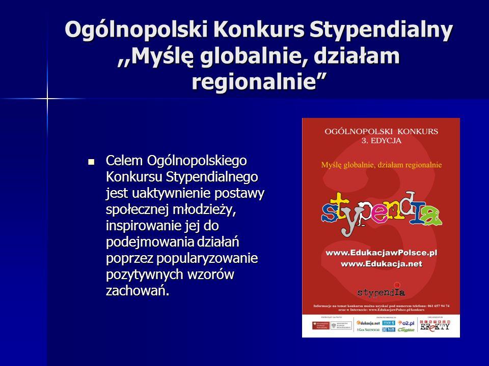 Ogólnopolski Konkurs Stypendialny,,Myślę globalnie, działam regionalnie Celem Ogólnopolskiego Konkursu Stypendialnego jest uaktywnienie postawy społec