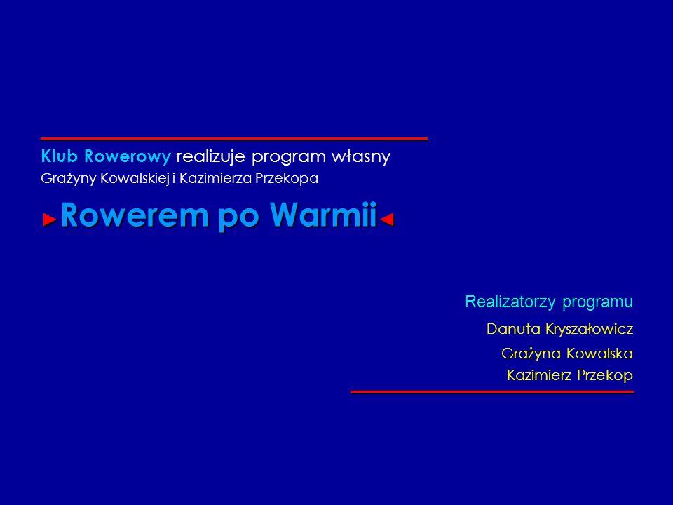_____________________________________ Klub Rowerowy realizuje program własny Grażyny Kowalskiej i Kazimierza Przekopa Rowerem po Warmii Rowerem po War