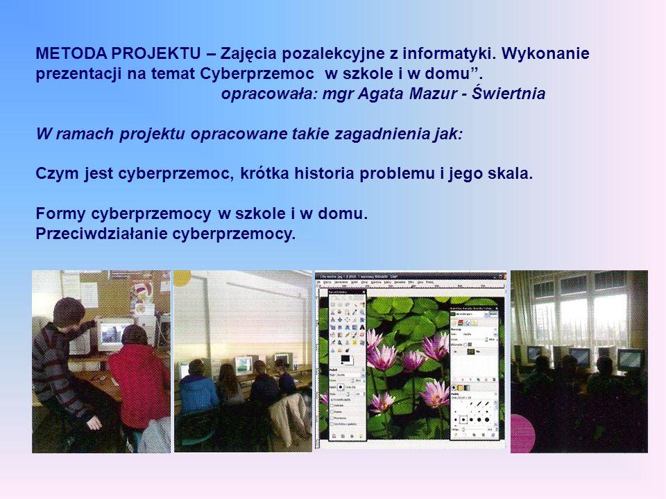 METODA PROJEKTU – Zajęcia pozalekcyjne z informatyki. Wykonanie prezentacji na temat Cyberprzemoc w szkole i w domu. opracowała: mgr Agata Mazur - Świ