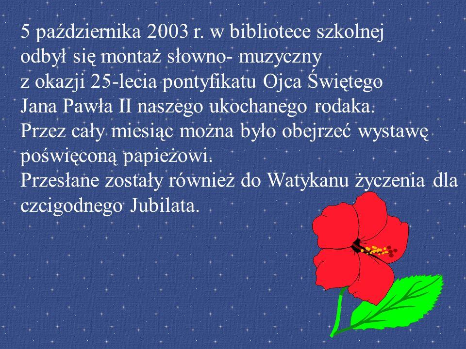 5 października 2003 r. w bibliotece szkolnej odbył się montaż słowno- muzyczny z okazji 25-lecia pontyfikatu Ojca Świętego Jana Pawła II naszego ukoch