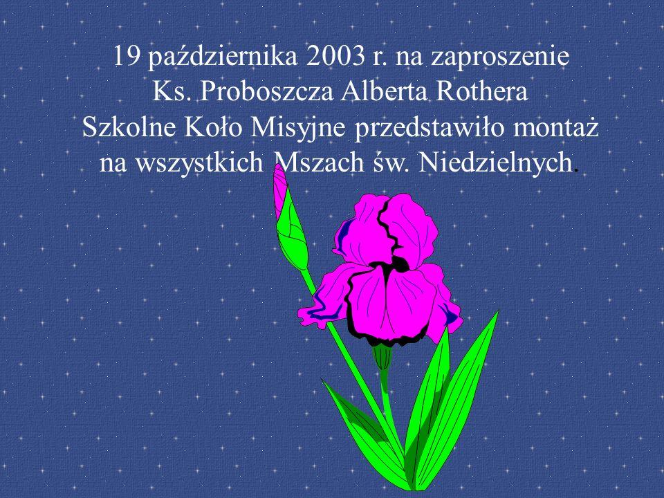 19 października 2003 r. na zaproszenie Ks. Proboszcza Alberta Rothera Szkolne Koło Misyjne przedstawiło montaż na wszystkich Mszach św. Niedzielnych.