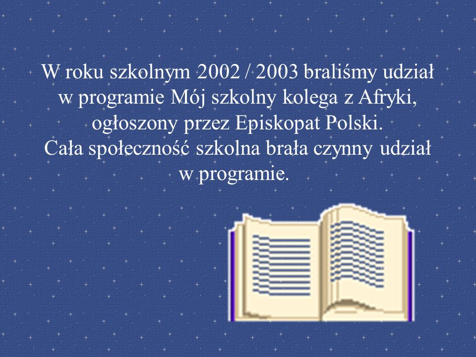 W roku szkolnym 2002 / 2003 braliśmy udział w programie Mój szkolny kolega z Afryki, ogłoszony przez Episkopat Polski. Cała społeczność szkolna brała